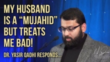 "My husband is a ""Mujahid"" but treats me bad! ~ Dr. Yasir Qadhi"