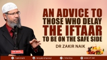 AN ADVICE TO THOSE WHO DELAY THE IFTAAR TO BE ON THE SAFE SIDE - DR ZAKIR NAIK