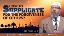 DR ZAKIR NAIK - HOW TO  SUPPLICATE FOR THE FORGIVENESS OF OTHERS
