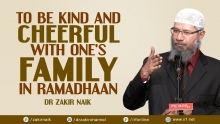 DR ZAKIR NAIK - TO BE KIND AND CHEERFUL WITH ONE'S FAMILY IN RAMADHAAN