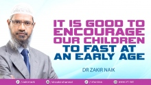 DRZAKIR NAIK - IT IS GOOD TO ENCOURAGE OUR CHILDREN TO FAST AT AN EARLY AGE