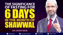 DR ZAKIR NAIK - THE SIGNIFICANCE OF FASTING FOR 6 DAYS IN THE MONTH OF SHAWWAL