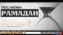 ПОСЛЕДЕН РАМАДАН - КАКВО БИ НАПРАВИЛ ?
