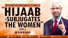 "DR ZAKIR NAIK - MISCONCEPTIONS ABOUT ISLAM 7 - ""HIJAAB - SUBJUGATES THE WOMEN"" -PART 2"