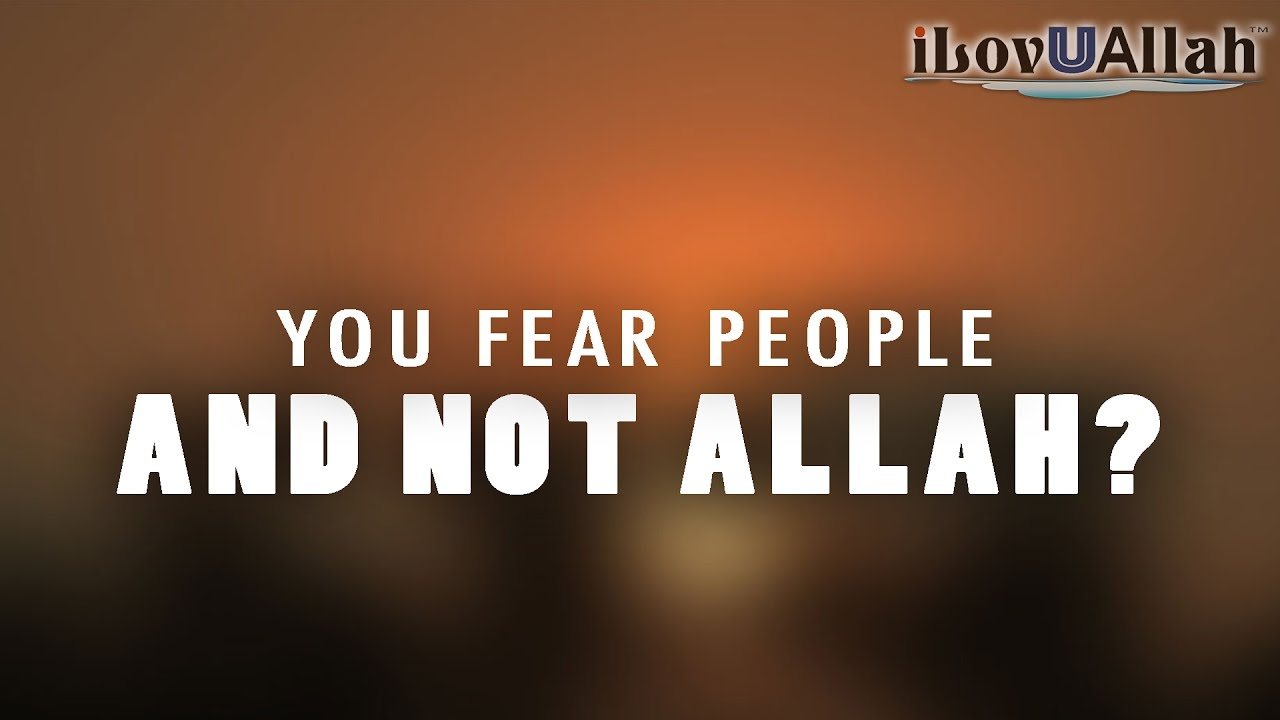 You Fear People And Not Allah?