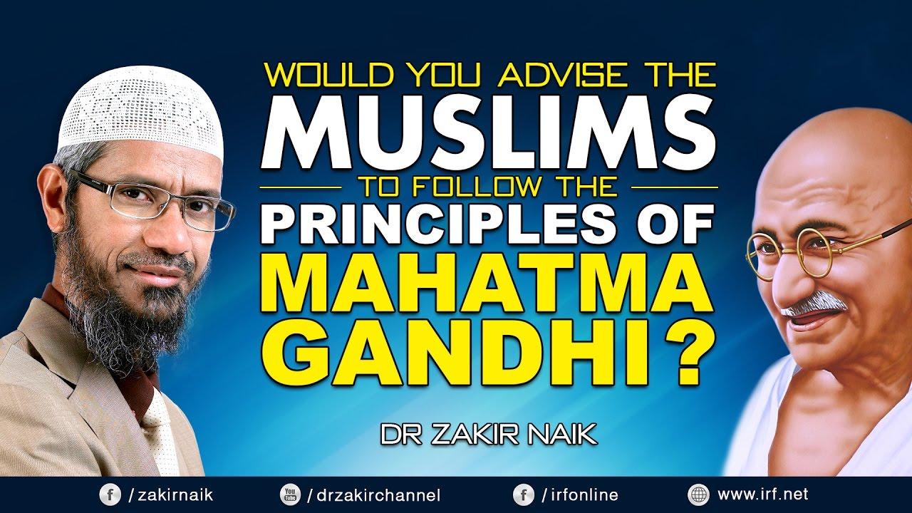 WOULD YOU ADVISE THE MUSLIMS TO FOLLOW THE PRINCIPLES OF MAHATMA GANDHI? -DR ZAKIR NAIK
