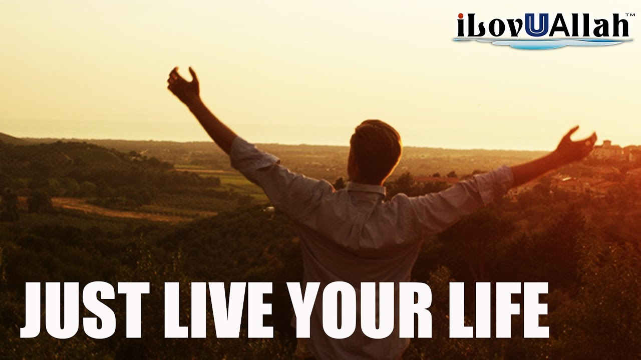 Just Live Your Life   *Must Watch*