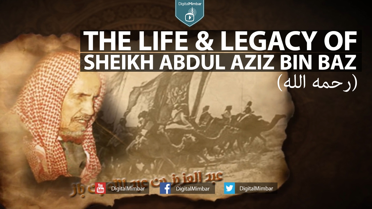 The Life & Legacy of Shaykh Abdul Aziz Bin Baz رحمه الله
