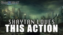 One Of The Greatest Action That Shaytan Loves
