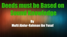 Deeds must be Based on Sound Knowledge | Mufti Abdur-Rahman ibn Yusuf