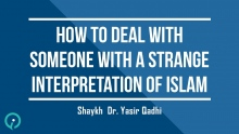 How To Deal With Someone With A Strange Interpretation Of Islam - Shaykh Dr. Yasir Qadhi