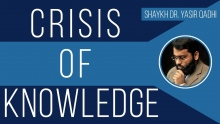 Crisis of Knowledge - Shaykh Dr. Yasir Qadhi