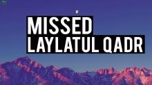 FEELING LIKE YOU MISSED LAYLATUL QADR?