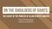 On The Shoulders of Giants: The Legacy of Pioneers of Islam in N. America - Shaykh Dr. Yasir Qadhi
