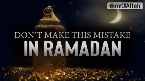 DON'T MAKE THIS MISTAKE IN RAMADAN