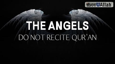 THE ANGELS DO NOT RECITE QURAN