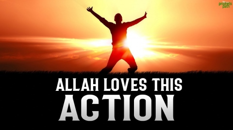 ALLAH LOVES THIS ACTION VERY MUCH
