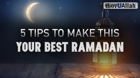 5 TIPS TO MAKE THIS YOUR BEST RAMADAN