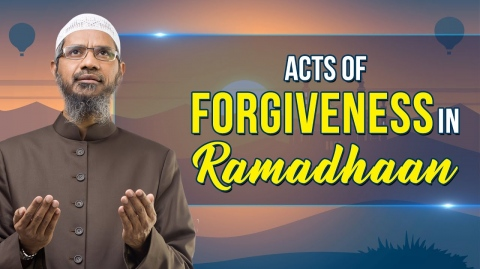 Acts of Forgiveness in Ramadhaan – Dr Zakir Naik