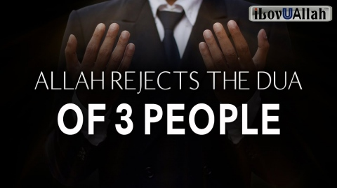 ALLAH REJECTS THE DUA OF 3 PEOPLE