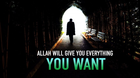 ALLAH WILL GIVE YOU EVERYTHING YOU WANT