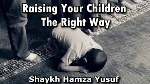 Raising Your Children The Right Way - Shaykh Hamza Yusuf