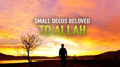SMALL DEEDS THAT ARE VERY BELOVED TO ALLAH