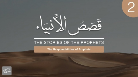 The Stories of The Prophets | 2. The Responsibilities of Prophets | Shaykh Dr. Yasir Qadhi