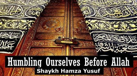 Humbling Ourselves Before Allah - Shaykh Hamza Yusuf