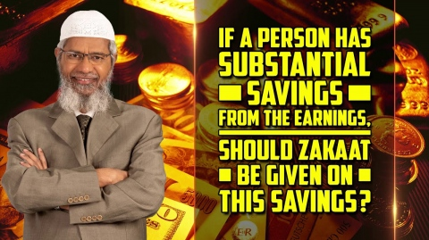 If a Person has Substantial Savings from the Earnings, Should Zakaat be given on this Savings?
