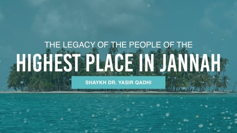 The Legacy of the People of the Highest Place in Jannah | Shaykh Dr. Yasir Qadhi