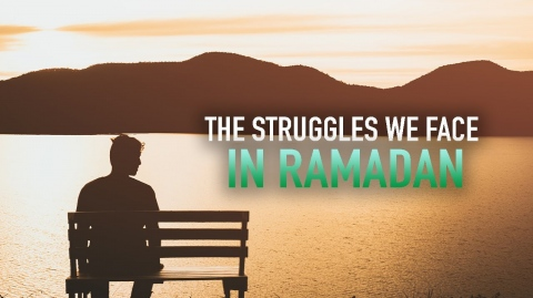 THE STRUGGLES WE FACE IN RAMADAN